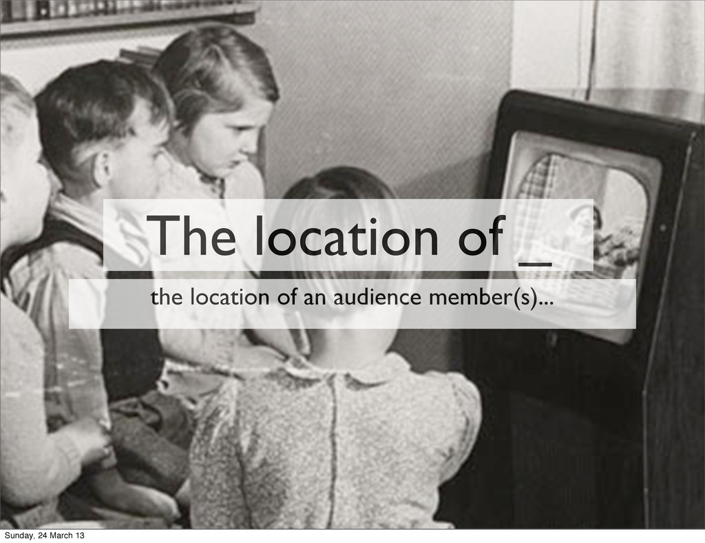 The location of _ the location of an audience m...