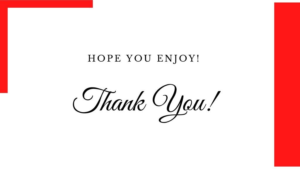 Thank You! H O P E Y O U E N J O Y !