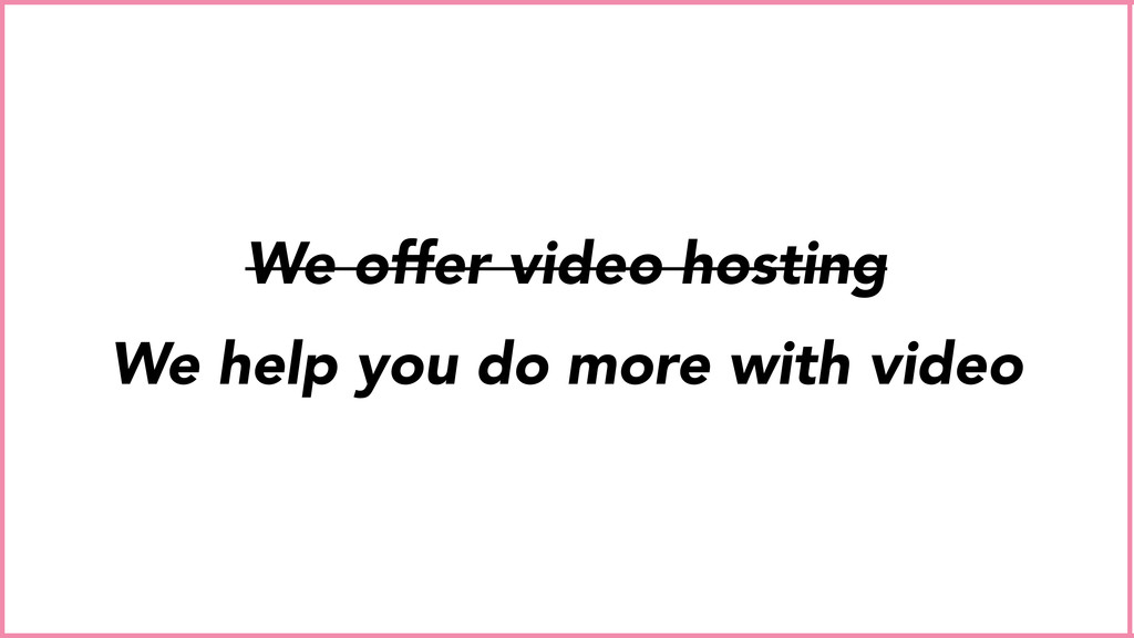 We offer video hosting We help you do more with...