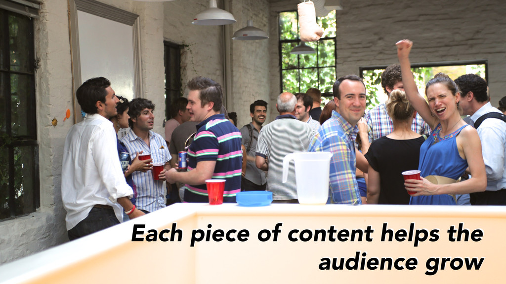 Each piece of content helps the audience grow