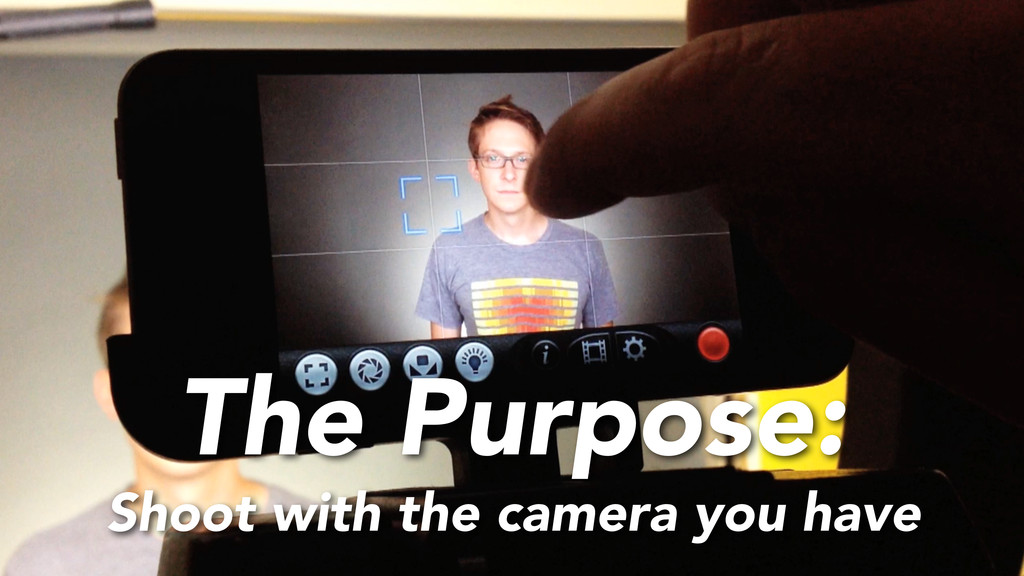 The Purpose: Shoot with the camera you have