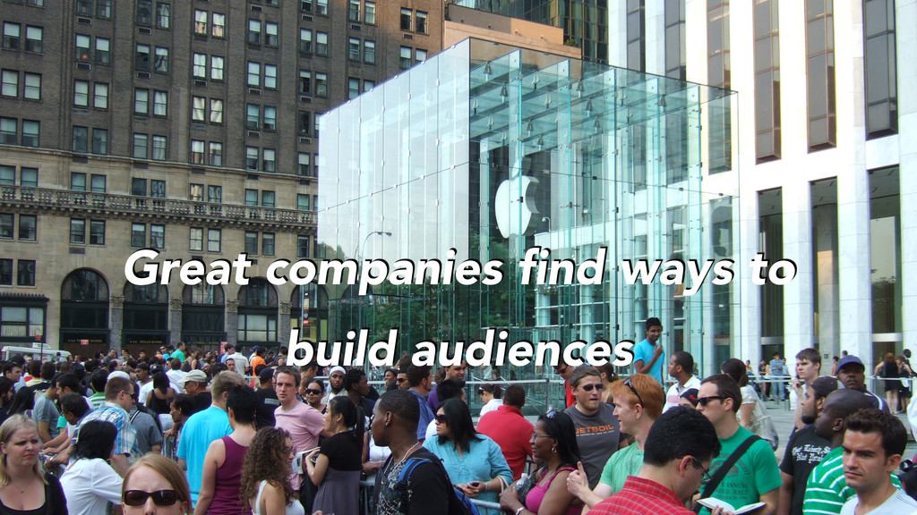 Great companies find ways to build audiences