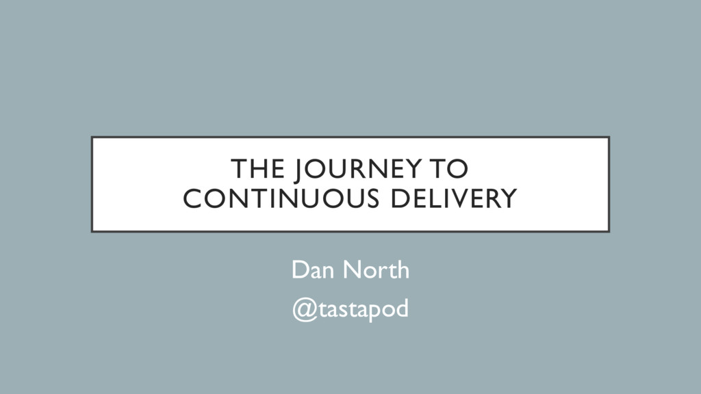 THE JOURNEY TO CONTINUOUS DELIVERY Dan North @t...