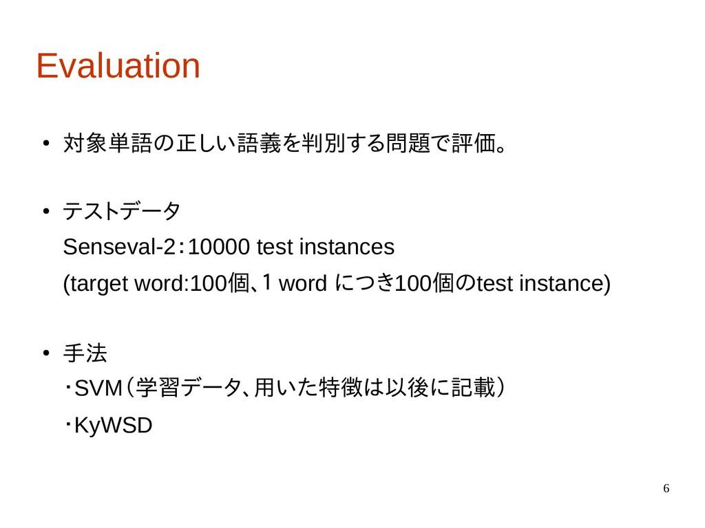 6 Evaluation ● 対象単語の正しい語義を判別する問題で評価。 ● テストデータ S...