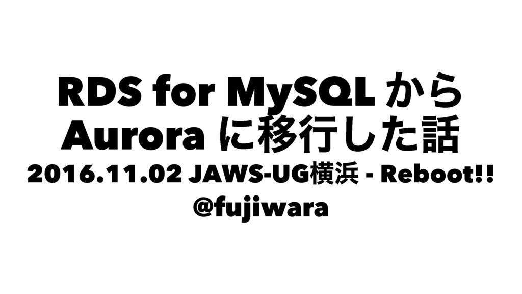 RDS for MySQL ͔Β Aurora ʹҠߦͨ͠ 2016.11.02 JAWS-...