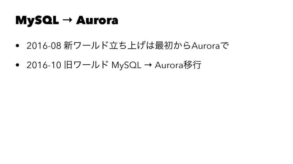 MySQL → Aurora • 2016-08 ৽ϫʔϧυ্ཱͪ͛࠷ॳ͔ΒAuroraͰ ...