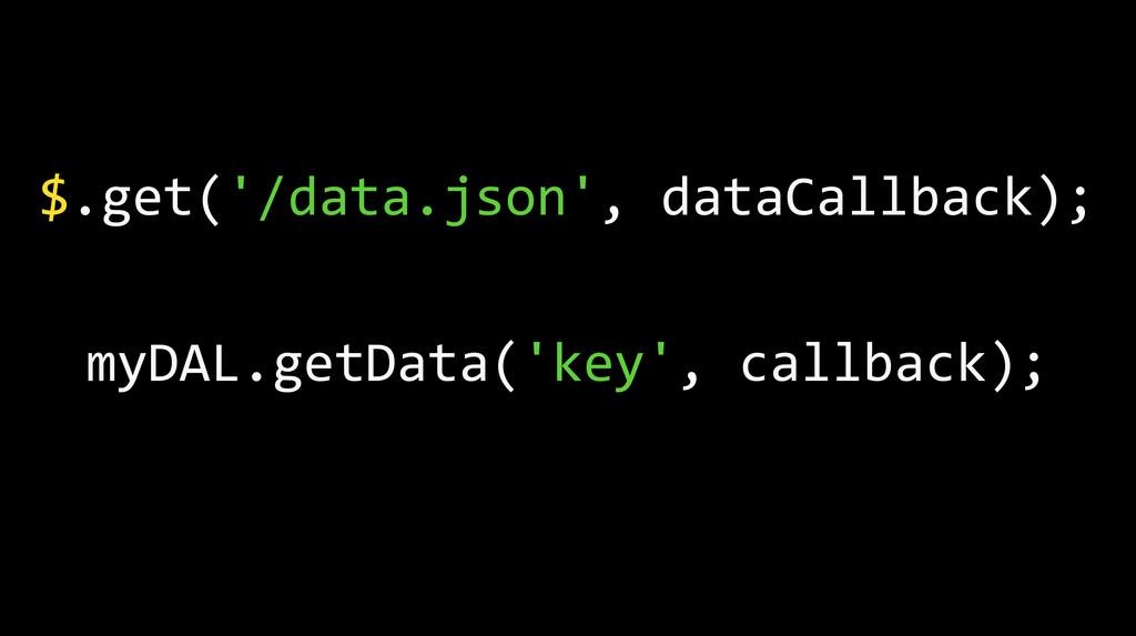 $.get('/data.json', dataCallback); myDAL.get...