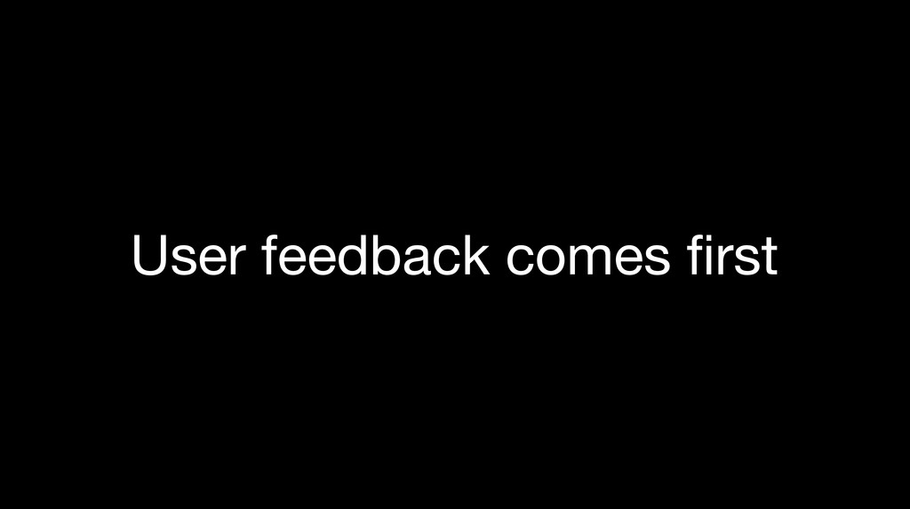 User feedback comes first