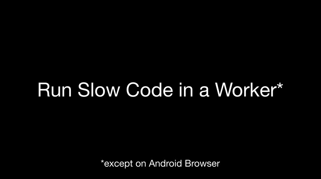 Run Slow Code in a Worker* *except on Android B...
