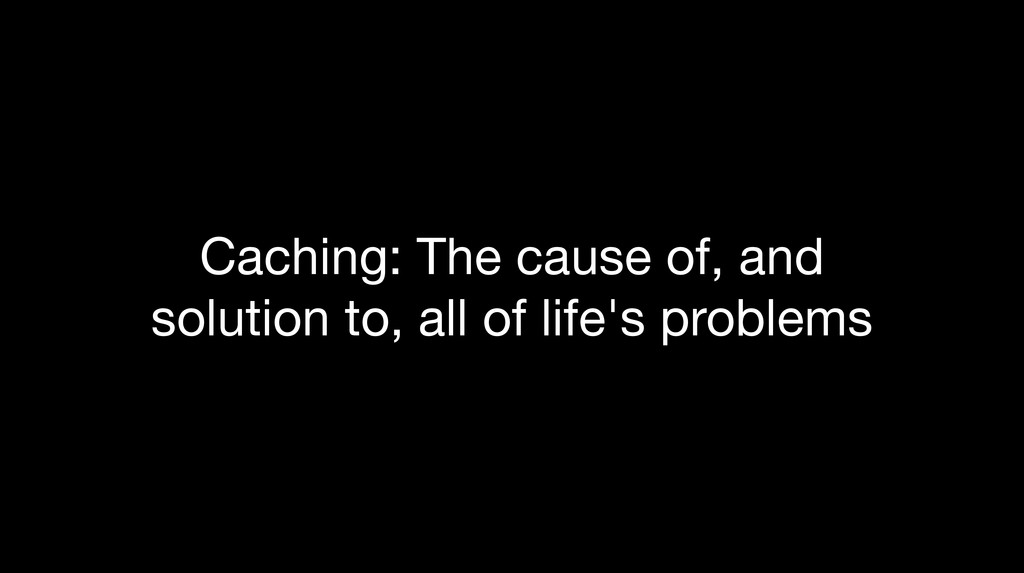 Caching: The cause of, and solution to, all of ...