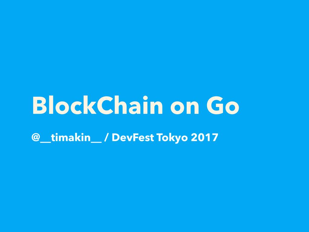 BlockChain on Go @__timakin__ / DevFest Tokyo 2...