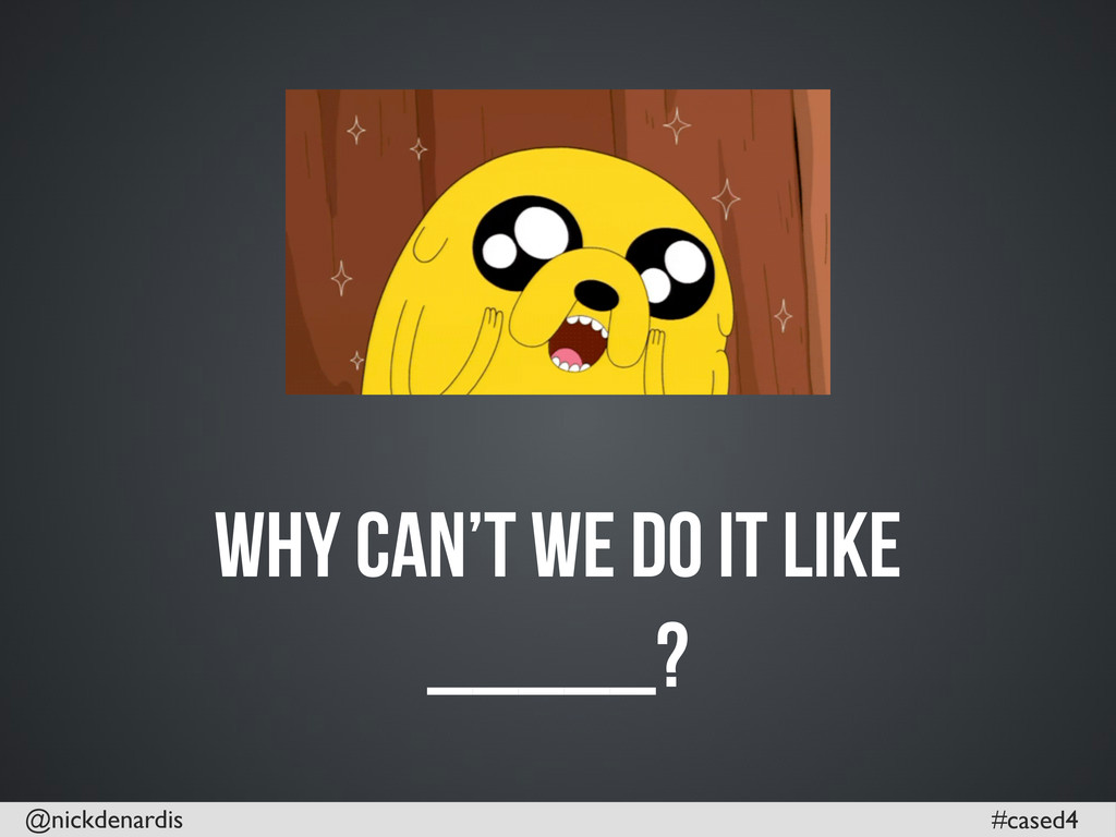 @nickdenardis #cased4 Why can't we do it like _...