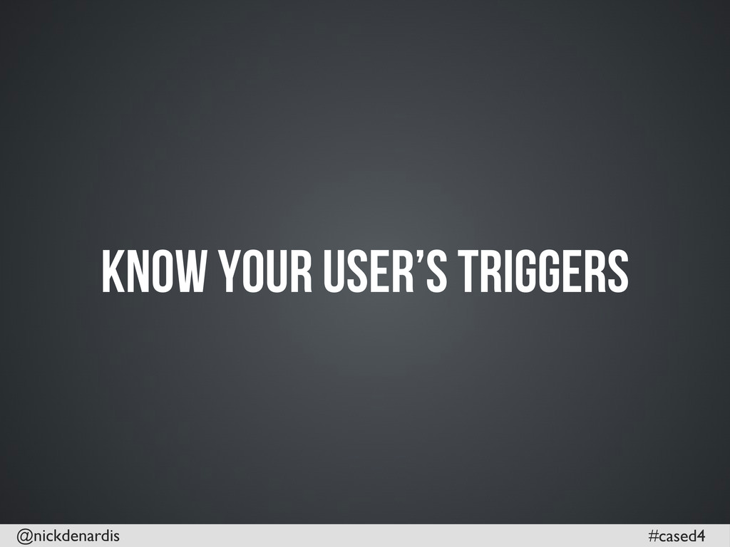 @nickdenardis #cased4 Know your user's Triggers