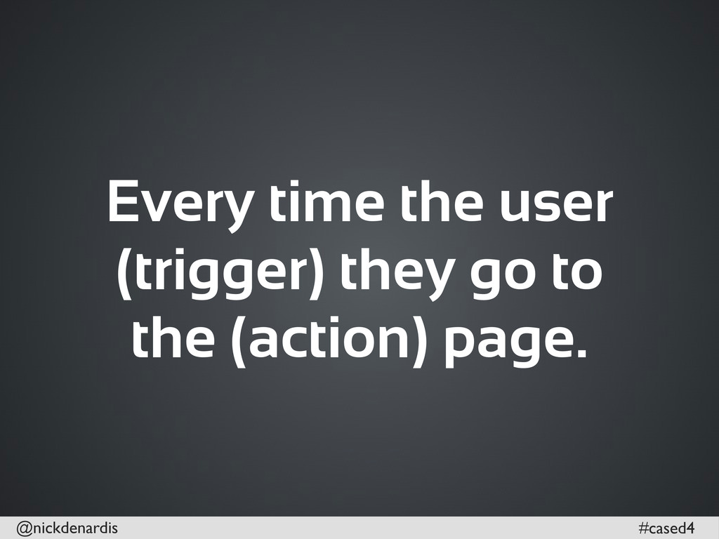 @nickdenardis #cased4 Every time the user (trig...