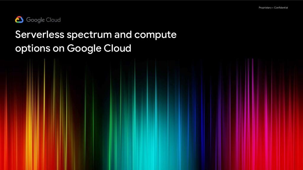 Proprietary + Confidential Serverless spectrum ...