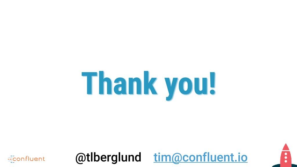 Thank you! @tlberglund tim@confluent.io