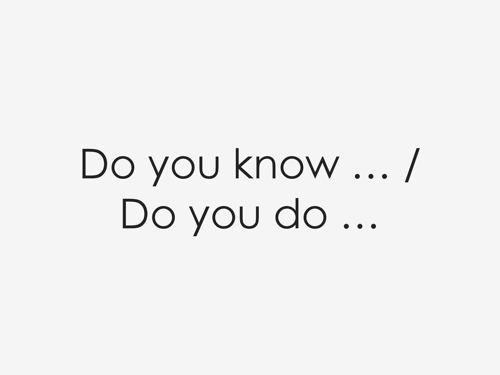 Do you know … / Do you do …