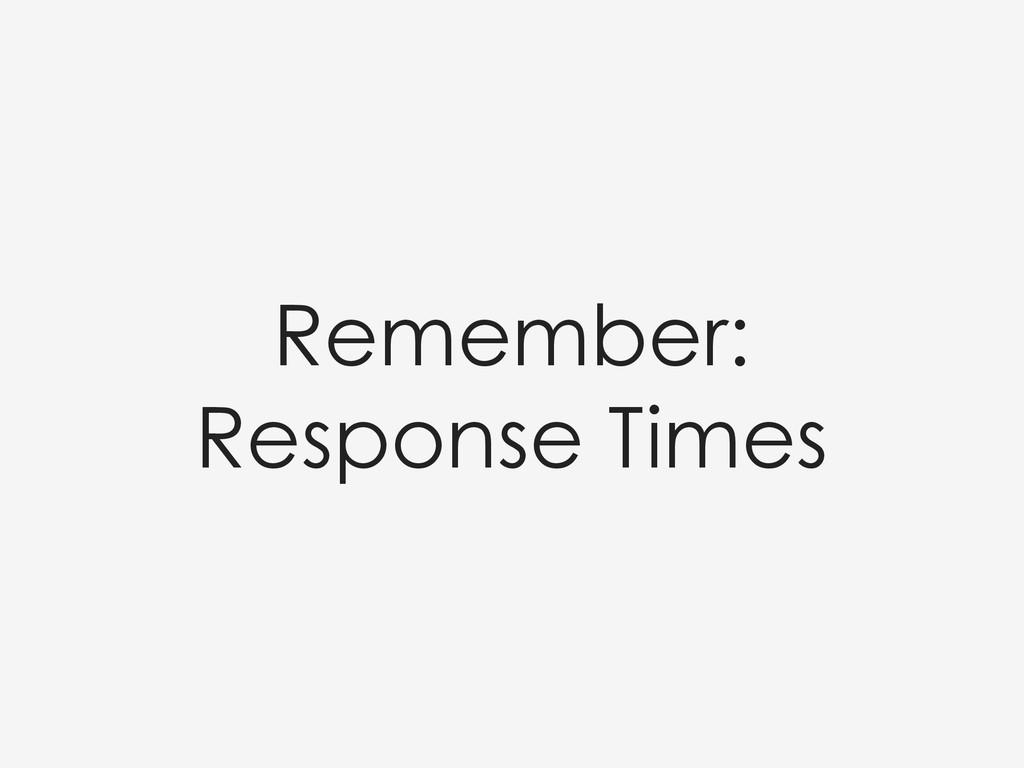 Remember: Response Times
