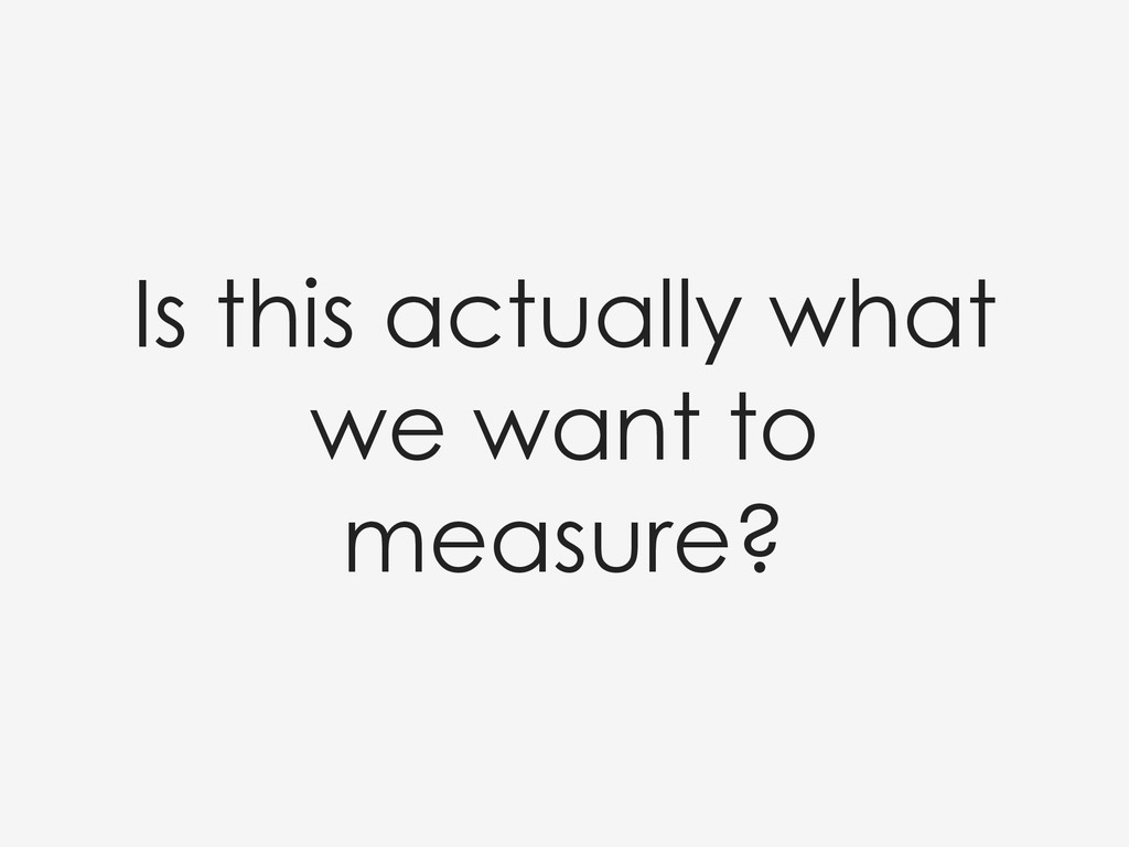 Is this actually what we want to measure?