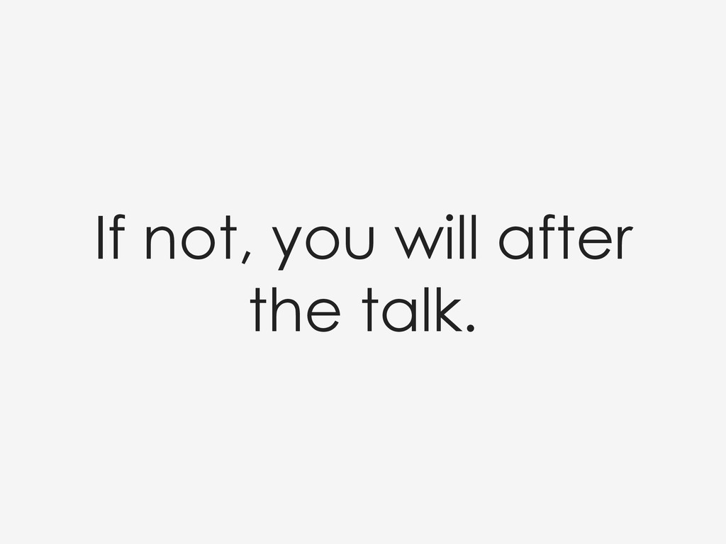 If not, you will after the talk.
