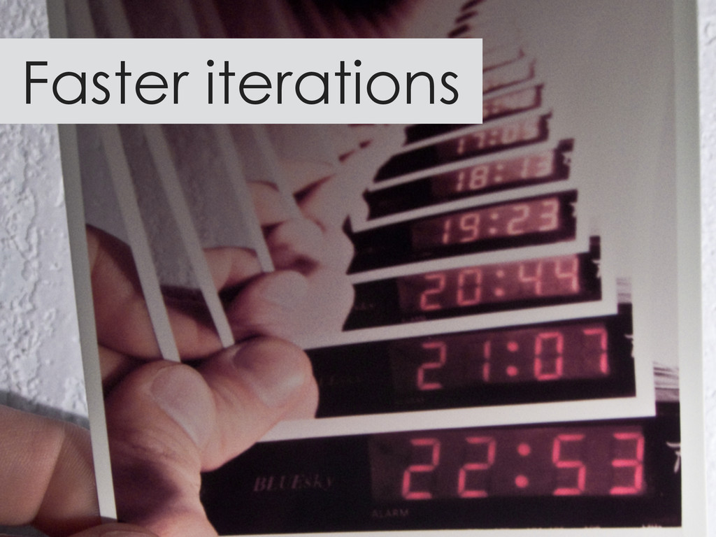 Faster iterations