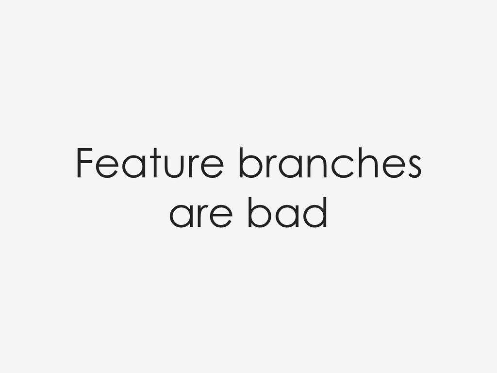 Feature branches are bad