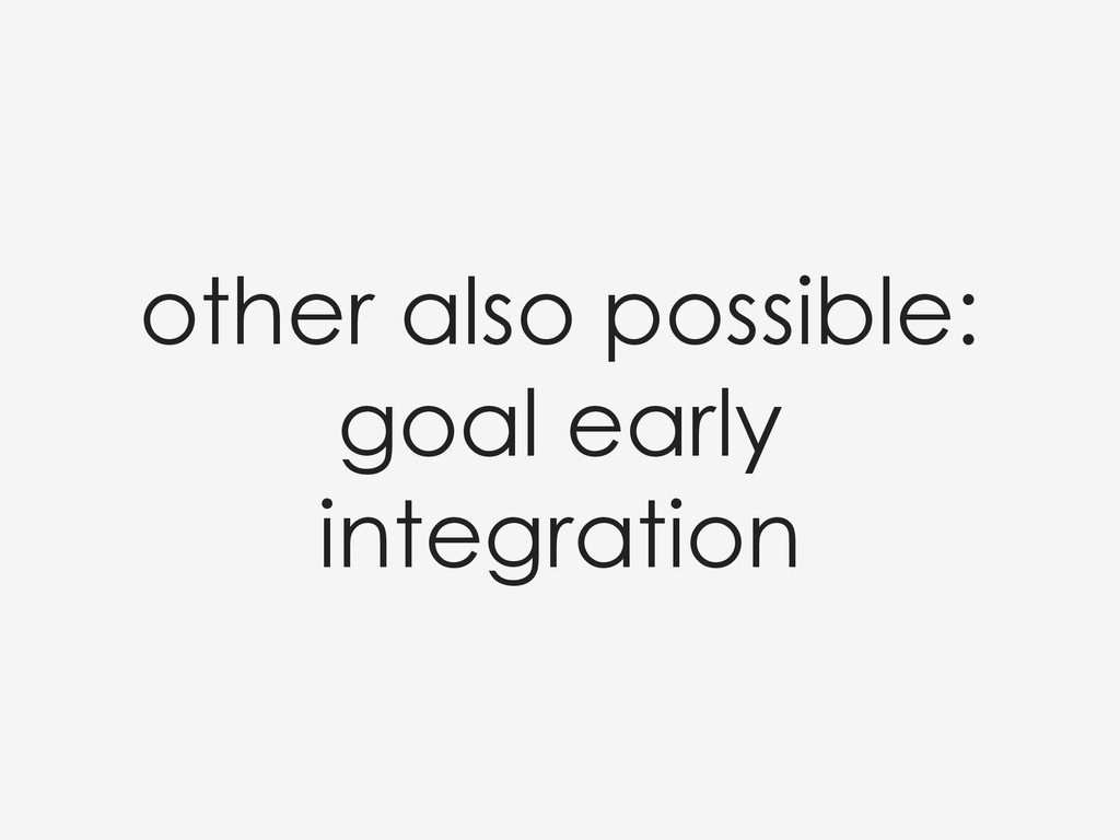 other also possible: goal early integration