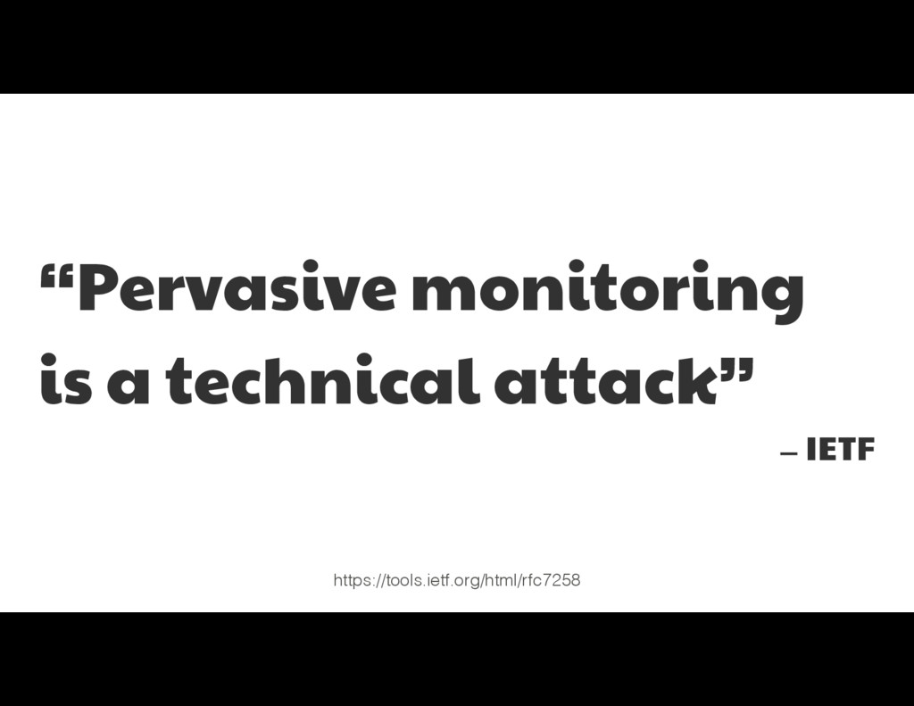"""Pervasive monitoring   is a technical attack"" ..."