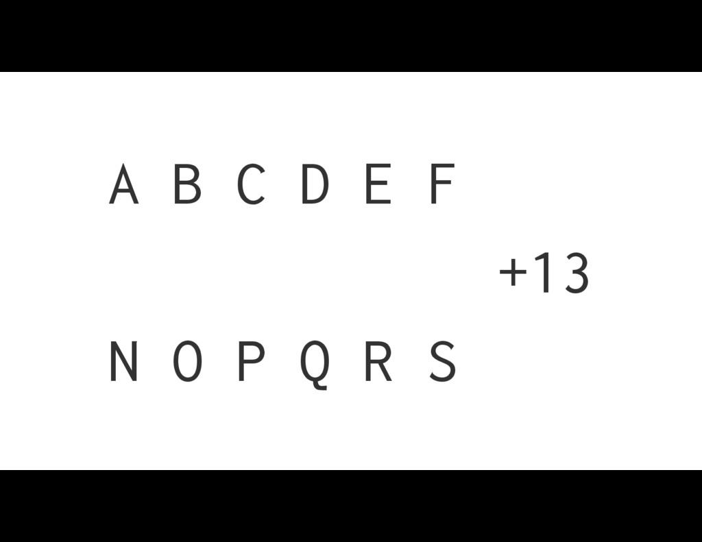 A B C D E F N O P Q R S +13