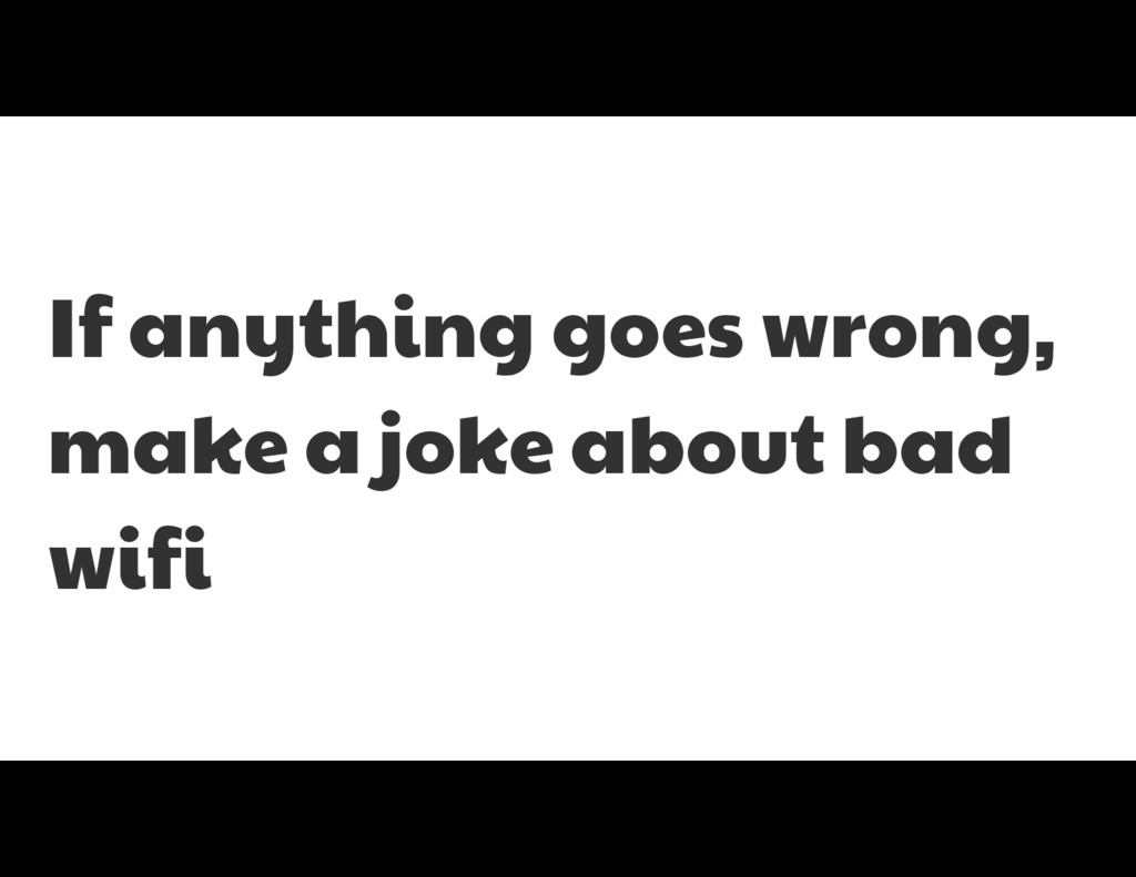 If anything goes wrong, make a joke about bad w...