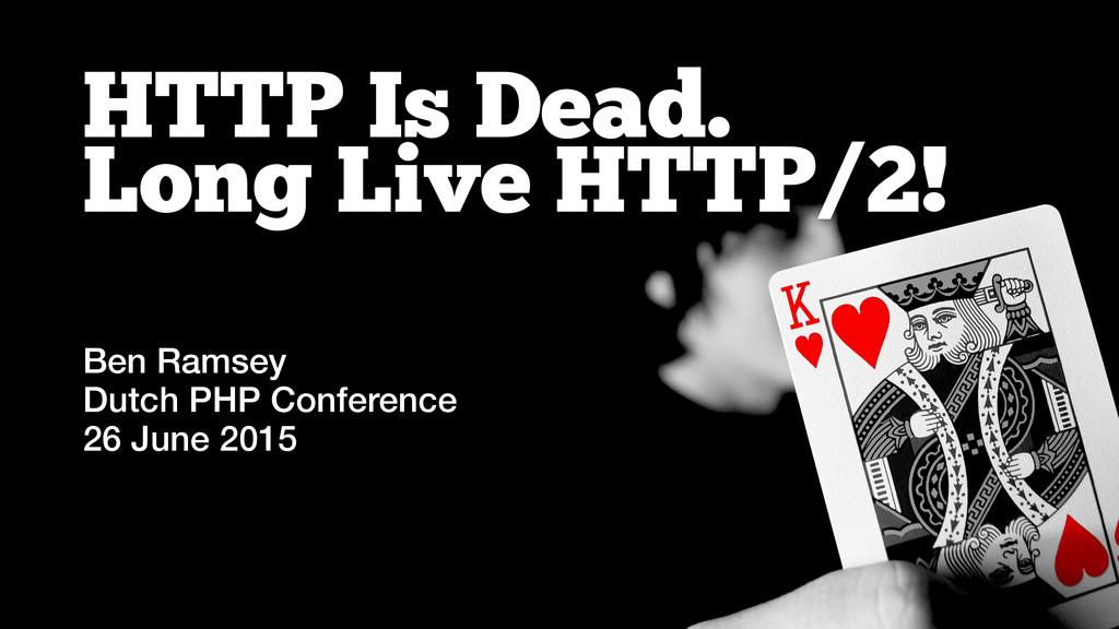 HTTP Is Dead. Long Live HTTP/2! Ben Ramsey Dutc...