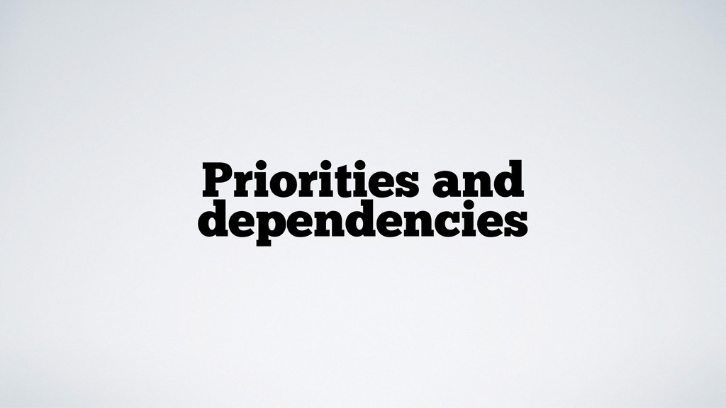 Priorities and dependencies