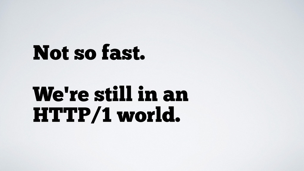 Not so fast. We're still in an HTTP/1 world.