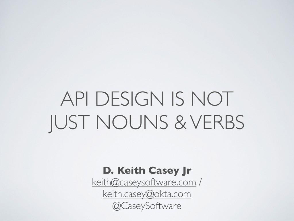 API DESIGN IS NOT JUST NOUNS & VERBS D. Keith C...