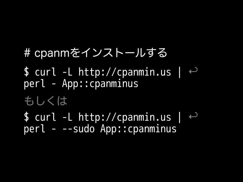 DQBONΛΠϯετʔϧ͢Δ $ curl -L http://cpanmin.us   ...