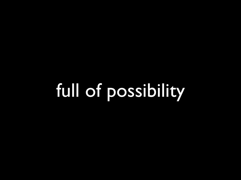full of possibility