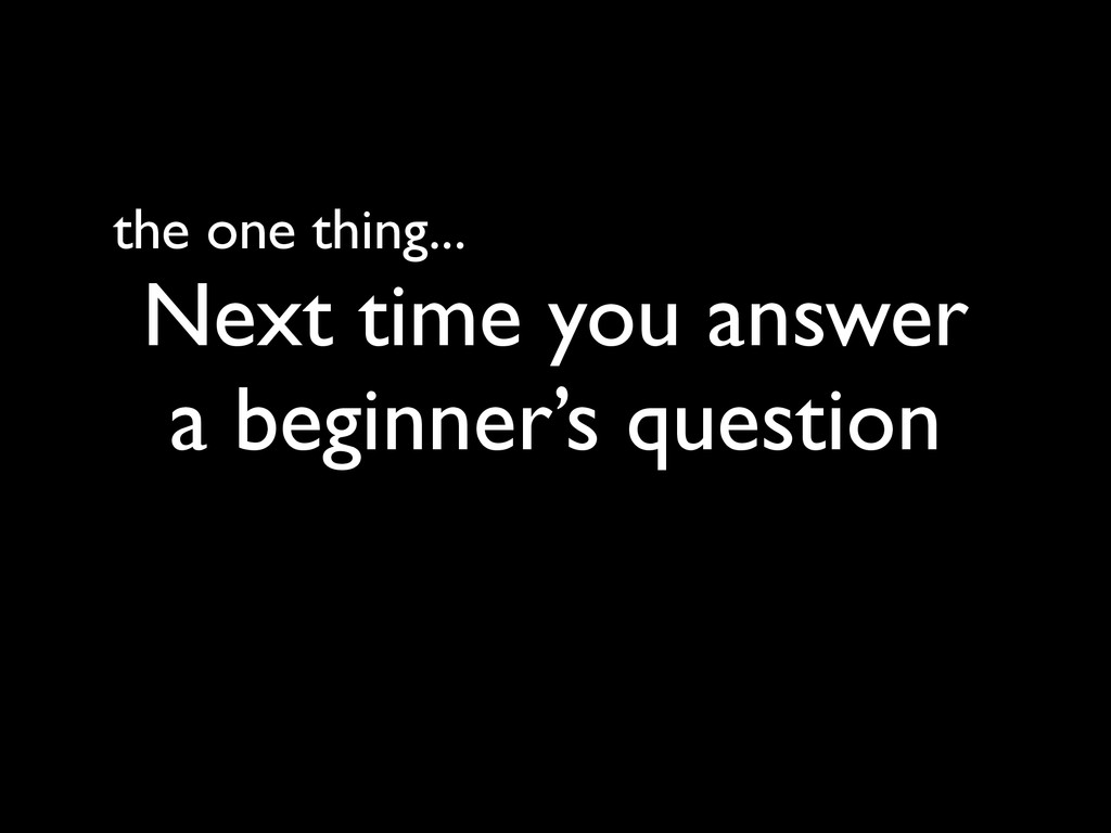 the one thing... Next time you answer a beginne...