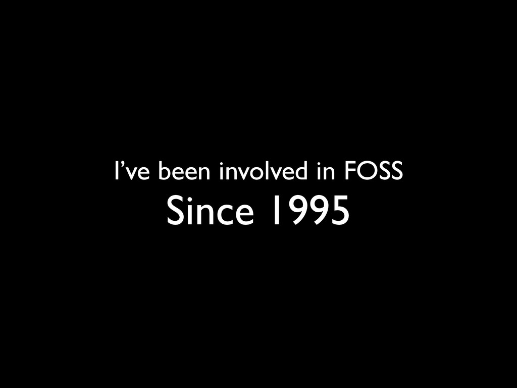 I've been involved in FOSS Since 1995