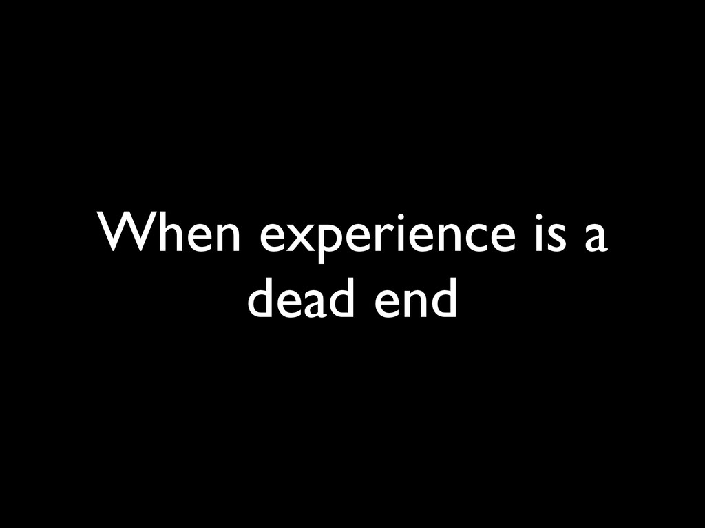 When experience is a dead end