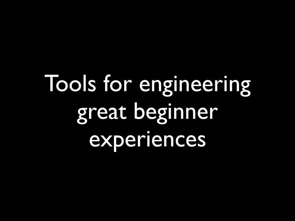 Tools for engineering great beginner experiences
