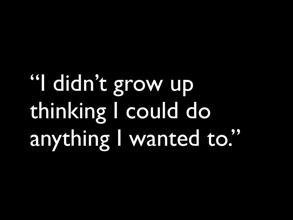 """I didn't grow up thinking I could do anything ..."