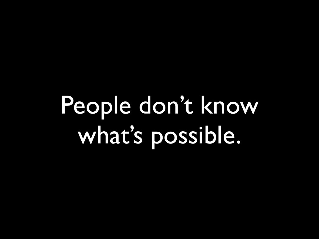 People don't know what's possible.