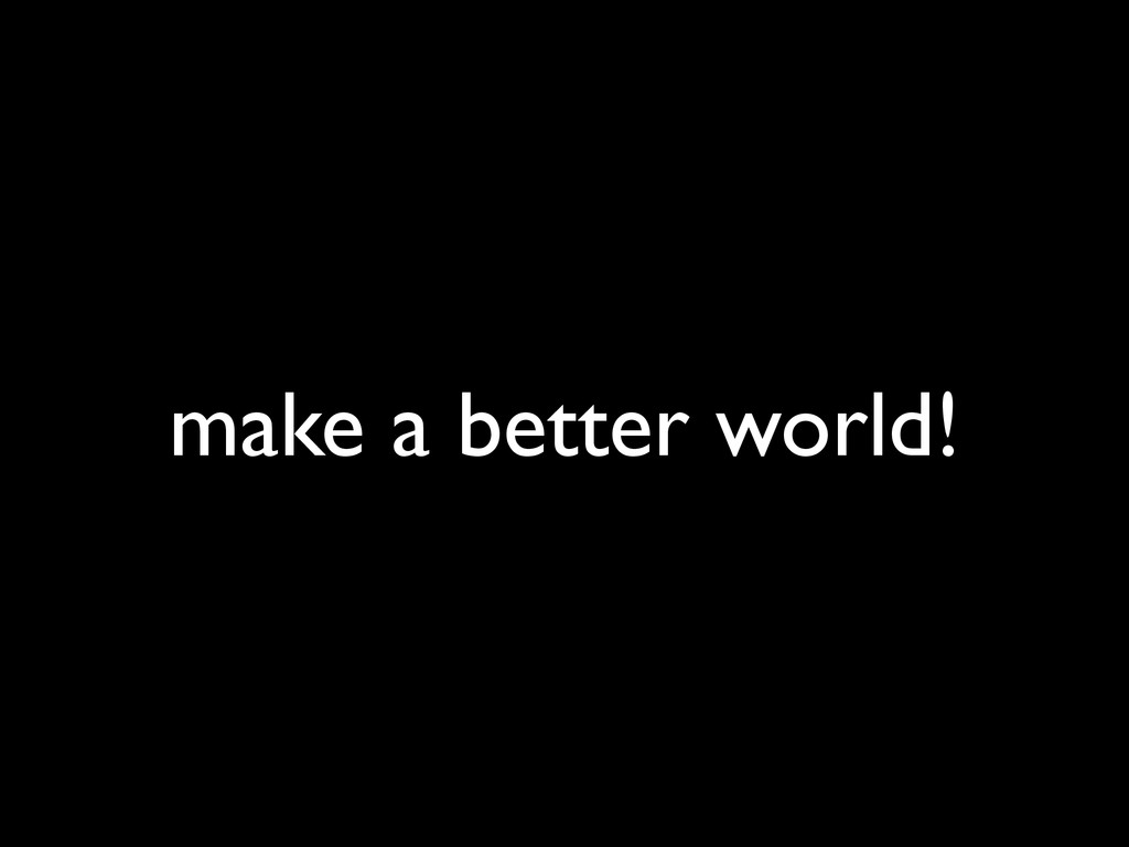 make a better world!