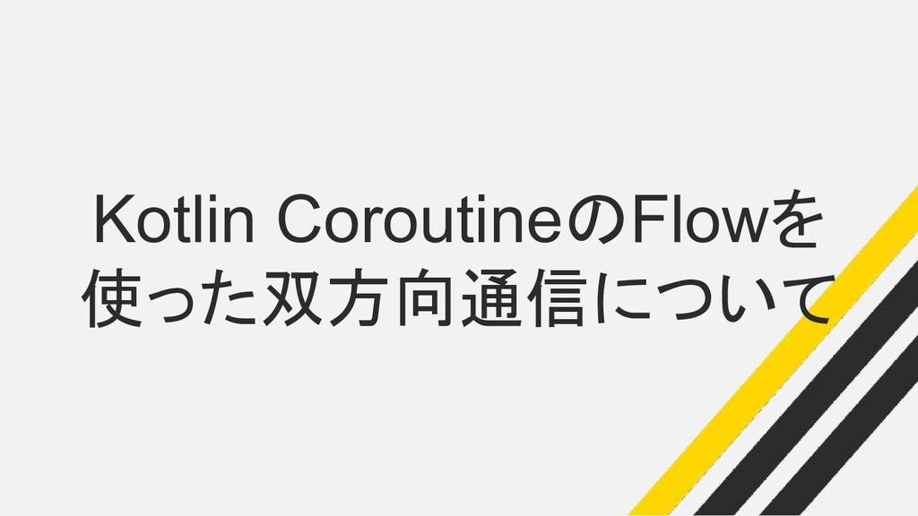 Kotlin CoroutineのFlowを 使った双方向通信について