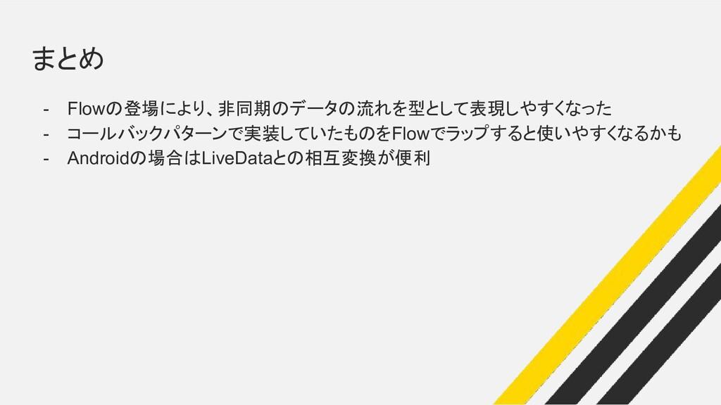 まとめ - Flowの登場により、非同期のデータの流れを型として表現しやすくなった - コール...