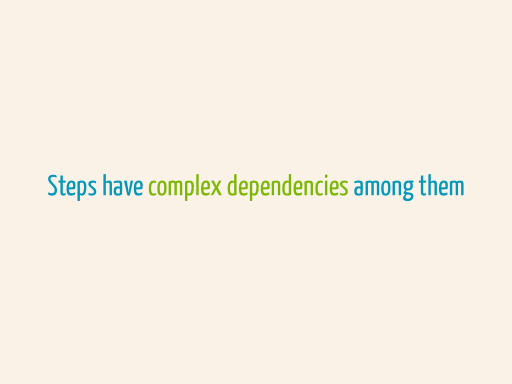 Steps have complex dependencies among them