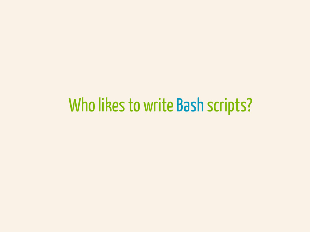 Who likes to write Bash scripts?