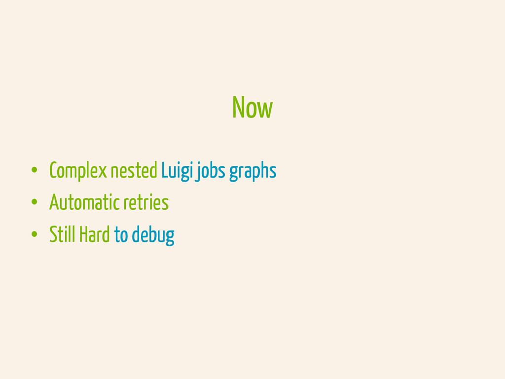 Now • Complex nested Luigi jobs graphs • Auto...