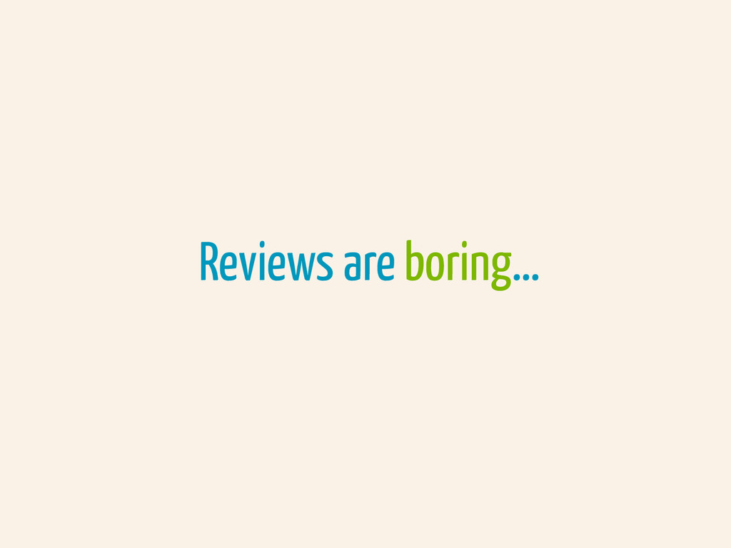 Reviews are boring…