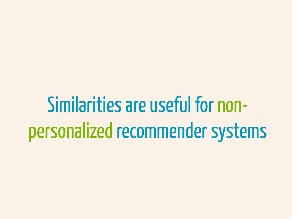 Similarities are useful for non- personalized r...
